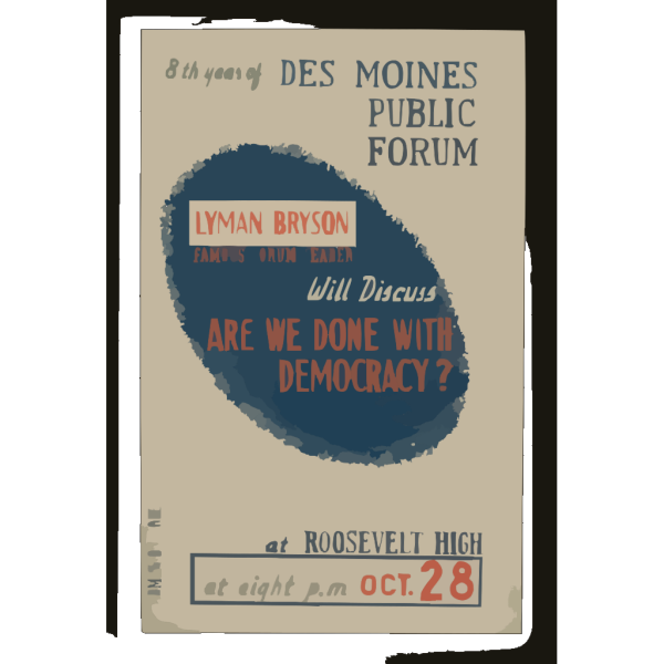 Lyman Bryson, Famous Forum Leader, Will Discuss  Are We Done With Democracy?  At Roosevelt High 8th Year Of Des Moines Public Forum / Designed And Produced By Iowa Art Program Wpa.